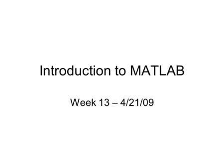 Introduction to MATLAB Week 13 – 4/21/09. Instructor: Kate Musgrave Time: Tuesdays 3-5pm Office Hours: Tuesdays 1:30-3pm