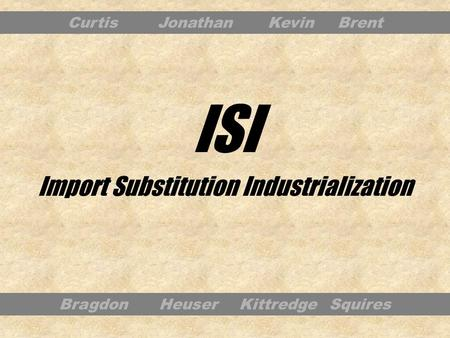 Import Substitution Industrialization Bragdon Heuser Kittredge Squires CurtisJonathan KevinBrent ISI.
