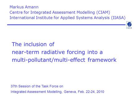 The inclusion of near-term radiative forcing into a multi-pollutant/multi-effect framework Markus Amann Centre for Integrated Assessment Modelling (CIAM)