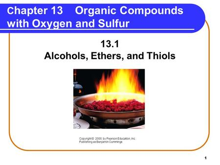 1 C hapter 13 Organic Compounds with Oxygen and Sulfur 13.1 Alcohols, Ethers, and Thiols Copyright © 2005 by Pearson Education, Inc. Publishing as Benjamin.