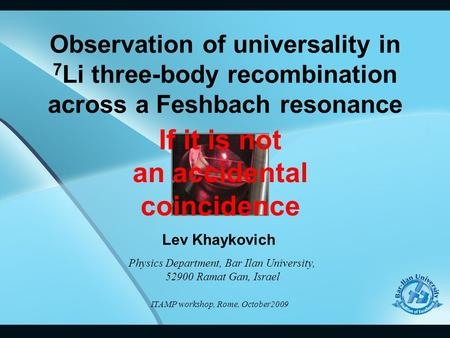 Observation of universality in 7 Li three-body recombination across a Feshbach resonance Lev Khaykovich Physics Department, Bar Ilan University, 52900.
