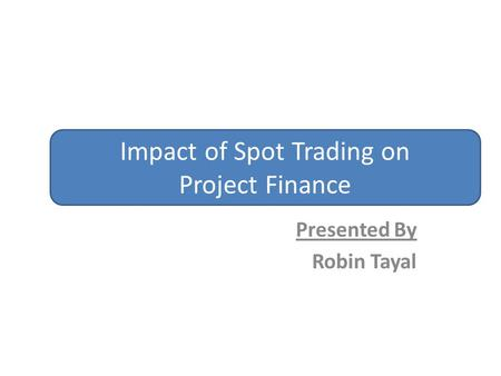 Presented By Robin Tayal Impact of Spot Trading on Project Finance.