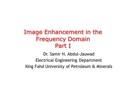Image Enhancement in the Frequency Domain Part I Image Enhancement in the Frequency Domain Part I Dr. Samir H. Abdul-Jauwad Electrical Engineering Department.