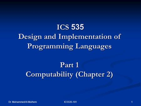 Dr. Muhammed Al-Mulhem 1ICS535-101 ICS 535 Design and Implementation of Programming Languages Part 1 Computability (Chapter 2) ICS 535 Design and Implementation.