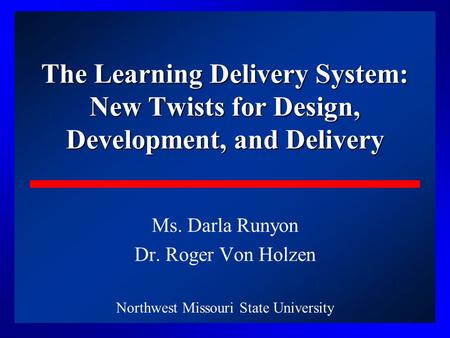 1 The Learning Delivery System: New Twists for Design, Development, and Delivery Ms. Darla Runyon Dr. Roger Von Holzen Northwest Missouri State University.