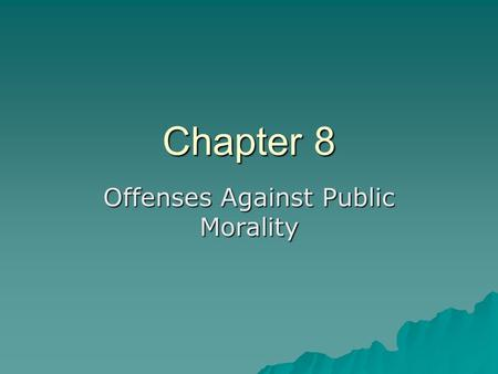 Chapter 8 Offenses Against Public Morality. Introduction Many people deal with sexual conduct – fornication and adultery, seduction, incest, bigamy, sodomy,