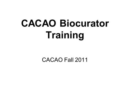 CACAO Biocurator Training CACAO Fall 2011. CACAO Syllabus What is CACAO & why is it important? Training Examples.