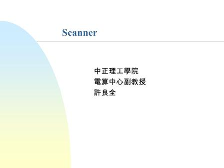 Scanner 中正理工學院 電算中心副教授 許良全. Copyright © 1998 by LCH Compiler Design Overview of Scanning n The purpose of a scanner is to group input characters into.
