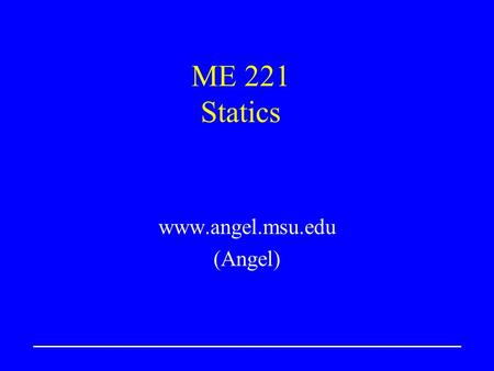 ME 221 Statics www.angel.msu.edu (Angel). ME221Lecture 22 Vectors; Vector Addition Define scalars and vectors Vector addition, scalar multiplication 2-D.