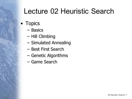 02 -1 Lecture 02 Heuristic Search Topics –Basics –Hill Climbing –Simulated Annealing –Best First Search –Genetic Algorithms –Game Search.