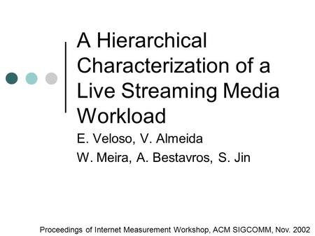 A Hierarchical Characterization of a Live Streaming Media Workload E. Veloso, V. Almeida W. Meira, A. Bestavros, S. Jin Proceedings of Internet Measurement.