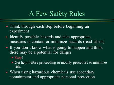 A Few Safety Rules ä Think through each step before beginning an experiment ä Identify possible hazards and take appropriate measures to contain or minimize.