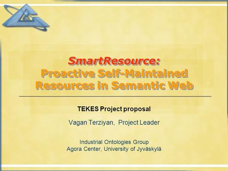 SmartResource: Proactive Self-Maintained Resources in Semantic Web TEKES Project proposal Vagan Terziyan, Project Leader Industrial Ontologies Group Agora.