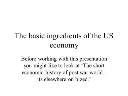 The basic ingredients of the US economy Before working with this presentation you might like to look at 'The short economic history of post war world -