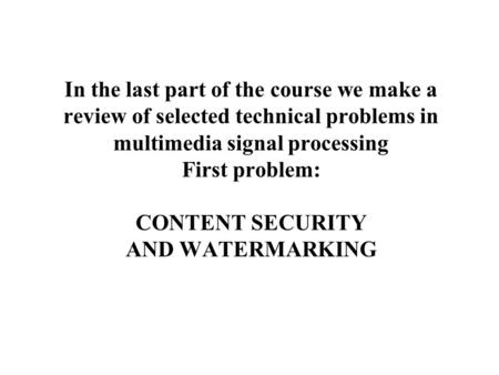 In the last part of the course we make a review of selected technical problems in multimedia signal processing First problem: CONTENT SECURITY AND WATERMARKING.