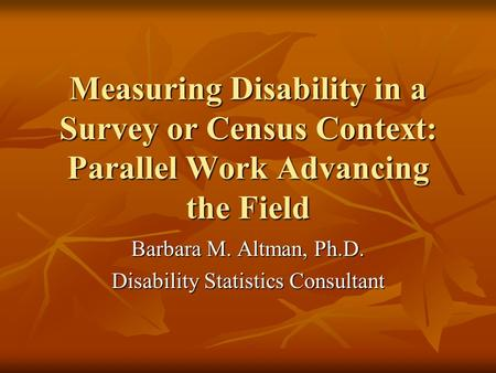 Measuring Disability in a Survey or Census Context: Parallel Work Advancing the Field Barbara M. Altman, Ph.D. Disability Statistics Consultant.