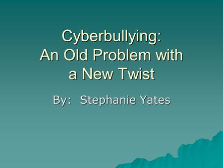 Cyberbullying: An Old Problem with a New Twist By: Stephanie Yates.