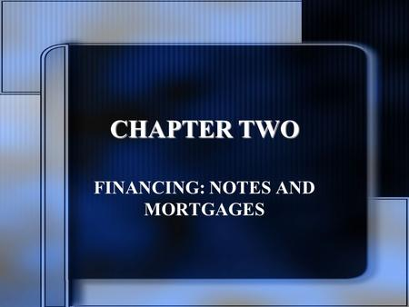 CHAPTER TWO FINANCING: NOTES AND MORTGAGES. Chapter Objectives Define the mortgage note Define and explain the mortgage Identify the different mortgage.