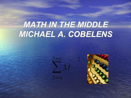 MATH IN THE MIDDLE MICHAEL A. COBELENS. Problem Solving Identify Learning Experiences Purpose: Methods of Teaching Problem Solving and Computational Skills.