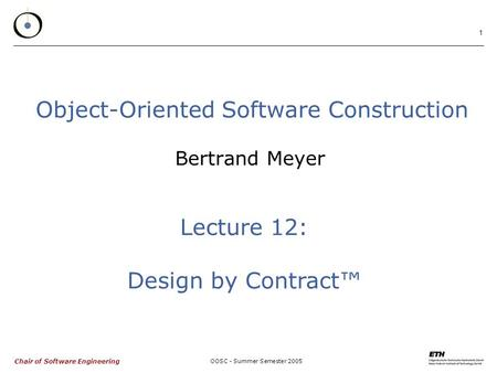 Chair of Software Engineering OOSC - Summer Semester 2005 1 Object-Oriented Software Construction Bertrand Meyer Lecture 12: Design by Contract™
