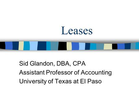 Leases Sid Glandon, DBA, CPA Assistant Professor of Accounting University of Texas at El Paso.