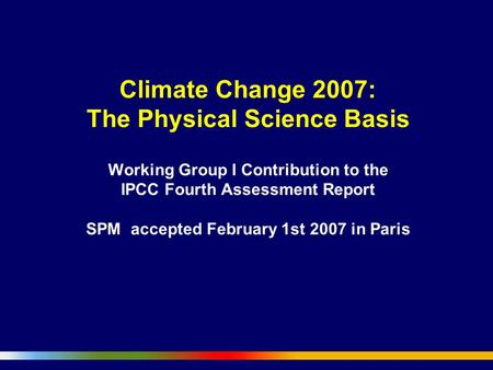 Climate Change 2007: The Physical Science Basis Working Group I Contribution to the IPCC Fourth Assessment Report SPM accepted February 1st 2007 in Paris.