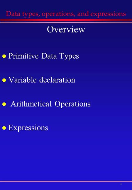 1 Data types, operations, and expressions Overview l Primitive Data Types l Variable declaration l Arithmetical Operations l Expressions.