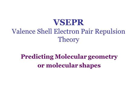 VSEPR Valence Shell Electron Pair Repulsion Theory Predicting Molecular geometry or molecular shapes.