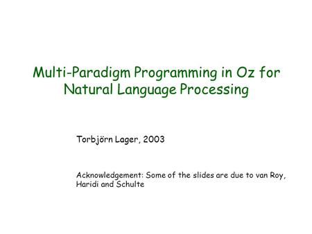 Multi-Paradigm Programming in Oz for Natural <strong>Language</strong> Processing Torbjörn Lager, 2003 Acknowledgement: Some of the slides are due to van Roy, Haridi and.