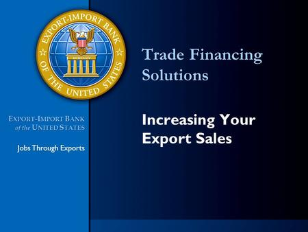 Jobs Through Exports E XPORT -I MPORT B ANK of the U NITED S TATES E XPORT -I MPORT B ANK of the U NITED S TATES Trade Financing Solutions Increasing Your.