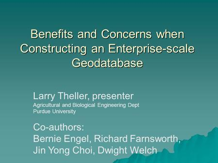 Benefits and Concerns when Constructing an Enterprise-scale Geodatabase Larry Theller, presenter Agricultural and Biological Engineering Dept Purdue University.
