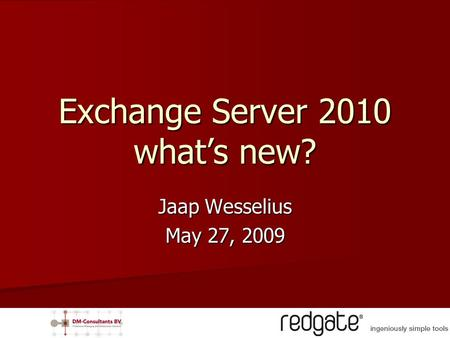 Jaap Wesselius May 27, 2009 Exchange Server 2010 what's new?
