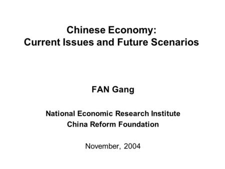 Chinese Economy: Current Issues and Future Scenarios FAN Gang National Economic Research Institute China Reform Foundation November, 2004.