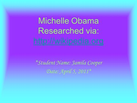 Michelle Obama Researched via:   *Student Name: Jamila Cooper Date: April 5, 2011*