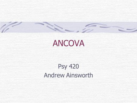 ANCOVA Psy 420 Andrew Ainsworth. What is ANCOVA?