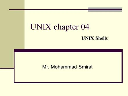 UNIX chapter 04 UNIX Shells Mr. Mohammad Smirat. Introduction The shell is the software that listens to commands typed in at the terminal and translates.