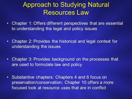 Approach to Studying <strong>Natural</strong> <strong>Resources</strong> Law Chapter 1: Offers different perspectives that are essential to understanding the legal and policy issues Chapter.