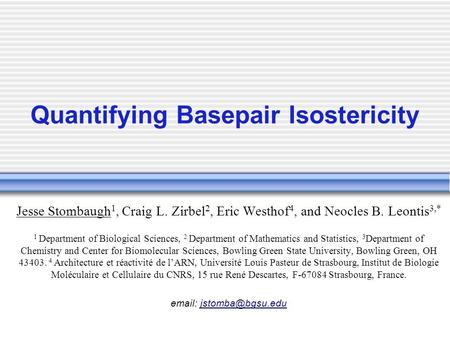 Quantifying Basepair Isostericity Jesse Stombaugh 1, Craig L. Zirbel 2, Eric Westhof 4, and Neocles B. Leontis 3,* 1 Department of Biological Sciences,