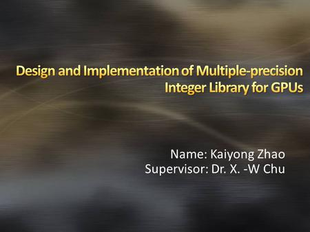 Name: Kaiyong Zhao Supervisor: Dr. X. -W Chu. Background & Related Work Multiple-Precision Integer GPU Computing & CUDA Multiple-Precision Arithmetic.