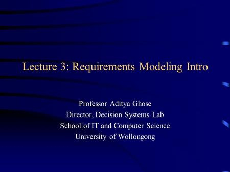 Lecture 3: Requirements Modeling Intro Professor Aditya Ghose Director, Decision Systems Lab School of IT and Computer Science University of Wollongong.
