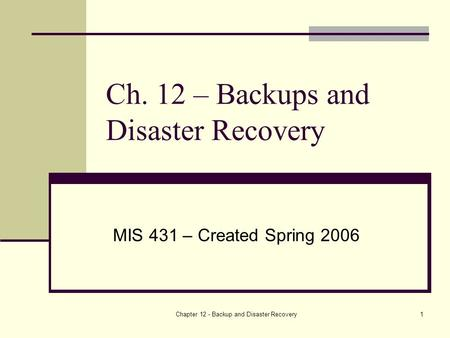 Chapter 12 - Backup and Disaster Recovery1 Ch. 12 – Backups and Disaster Recovery MIS 431 – Created Spring 2006.