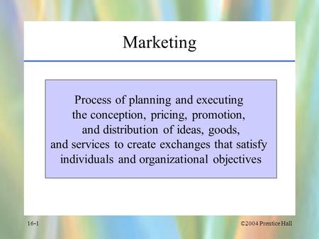 ©2004 Prentice Hall16-1 Marketing Process of planning and executing the conception, pricing, promotion, and distribution of ideas, goods, and services.