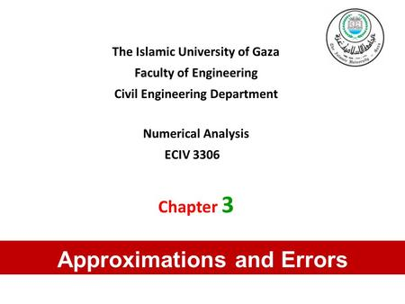 The Islamic University of Gaza Faculty of Engineering Civil Engineering Department Numerical Analysis ECIV 3306 Chapter 3 Approximations and Errors.