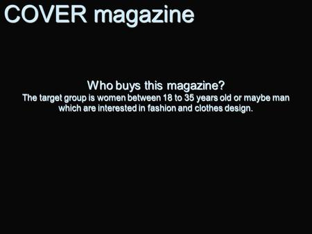 Who buys this magazine? The target group is women between 18 to 35 years old or maybe man which are interested in fashion and clothes design. COVER magazine.