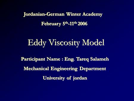 Eddy Viscosity Model Jordanian-German Winter Academy February 5 th -11 th 2006 Participant Name : Eng. Tareq Salameh Mechanical Engineering Department.