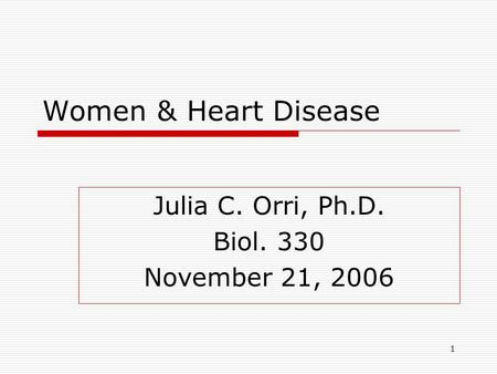 1 Women & Heart Disease Julia C. Orri, Ph.D. Biol. 330 November 21, 2006.