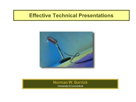 Effective Technical Presentations Norman W. Garrick University of Connecticut.