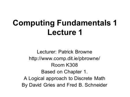 Computing Fundamentals 1 Lecture 1 Lecturer: Patrick Browne  Room K308 Based on Chapter 1. A Logical approach to Discrete.