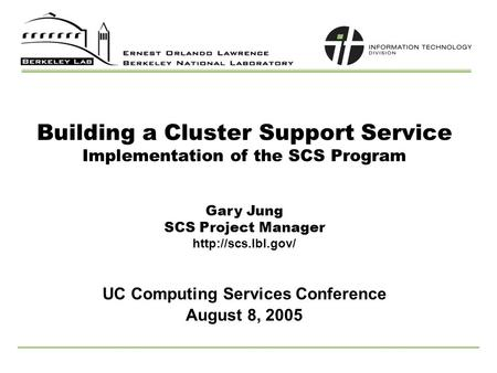 Building a Cluster Support Service Implementation of the SCS Program UC Computing Services Conference Gary Jung SCS Project Manager