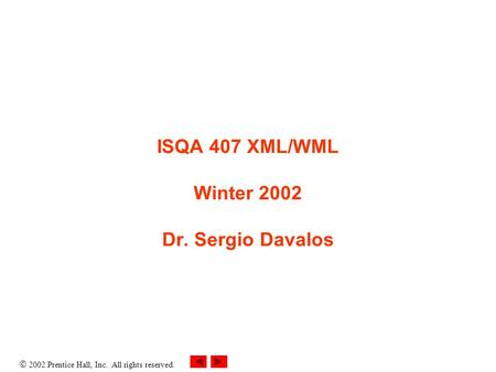  2002 Prentice Hall, Inc. All rights reserved. ISQA 407 XML/WML Winter 2002 Dr. Sergio Davalos.